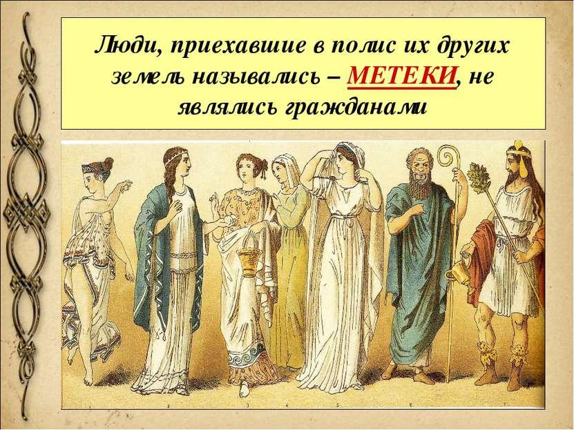 Люди, приехавшие в полис их других земель назывались – МЕТЕКИ, не являлись гр...