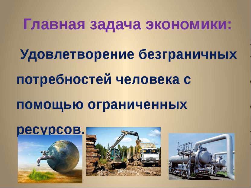 Главная задача экономики: Удовлетворение безграничных потребностей человека с...