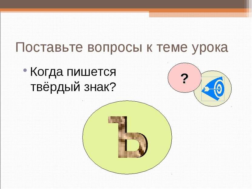 Поставьте вопросы к теме урока Когда пишется твёрдый знак? ?
