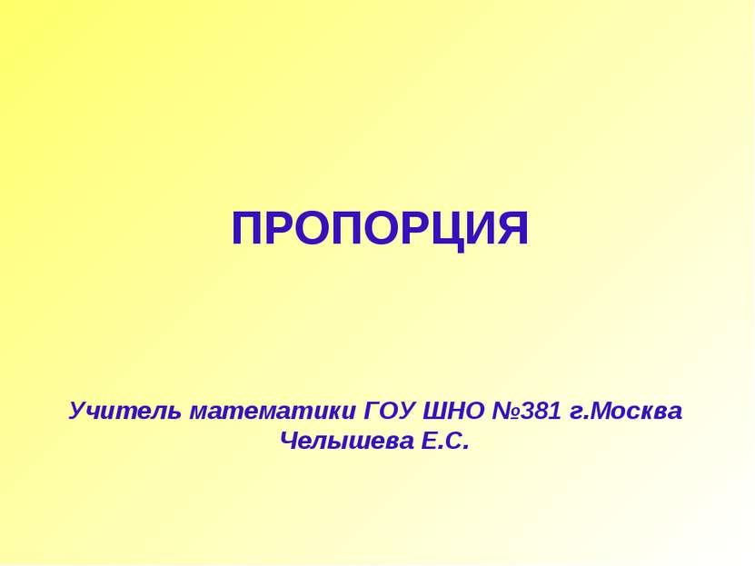 Учитель математики ГОУ ШНО №381 г.Москва Челышева Е.С. ПРОПОРЦИЯ