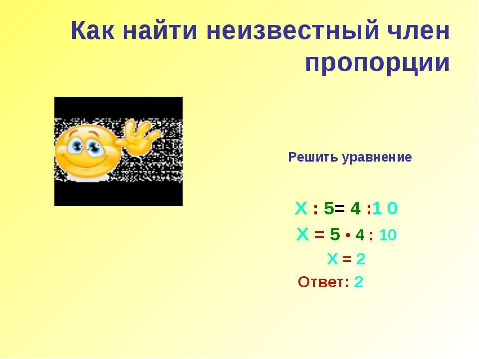 Как найти неизвестный член пропорции Решить уравнение Х : 5= 4 :1 0 Х = 5 • 4...