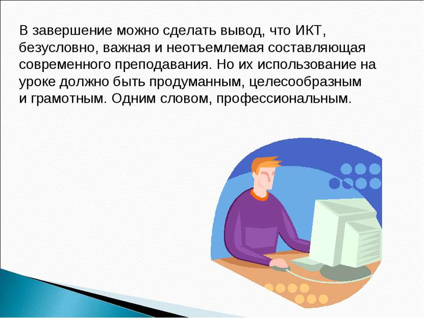 В завершение можно сделать вывод, что ИКТ, безусловно, важная и неотъемлемая ...