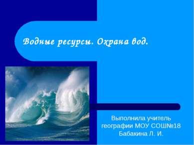 Водные ресурсы. Охрана вод. Выполнила учитель географии МОУ СОШ№18 Бабакина Л...