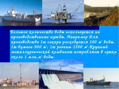 Большое количество воды используется на производственные нужды. Например Для ...