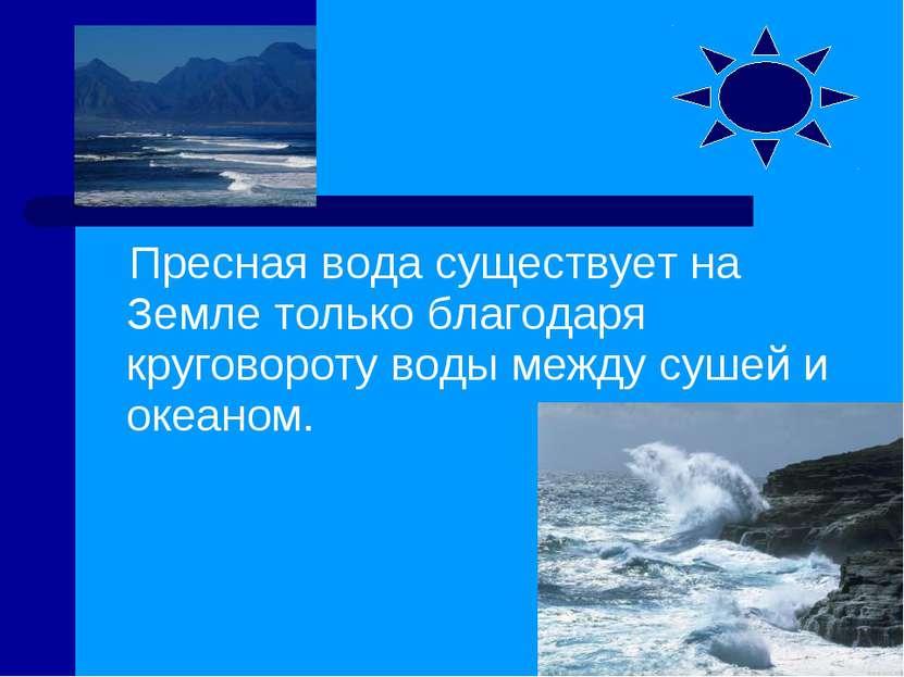 Пресная вода существует на Земле только благодаря круговороту воды между суше...
