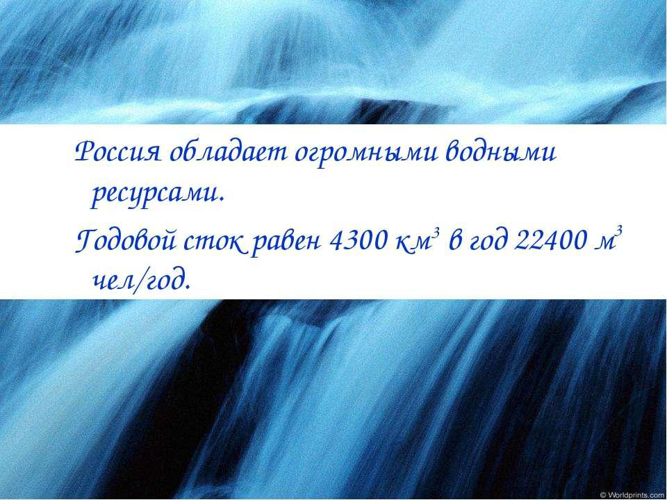 Россия обладает огромными водными ресурсами. Годовой сток равен 4300 км3 в го...