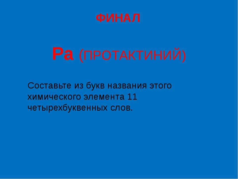 ФИНАЛ Pa (ПРОТАКТИНИЙ) Составьте из букв названия этого химического элемента ...