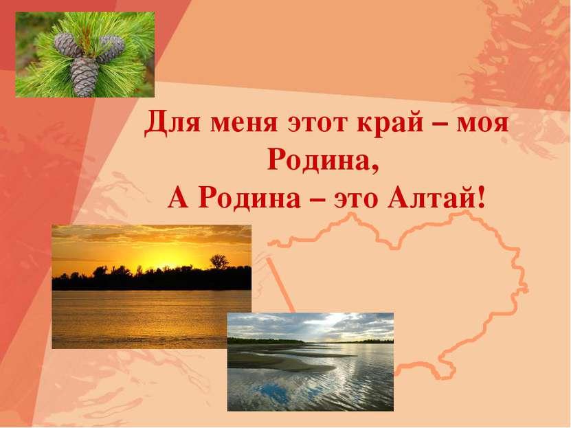 Для меня этот край – моя Родина, А Родина – это Алтай!
