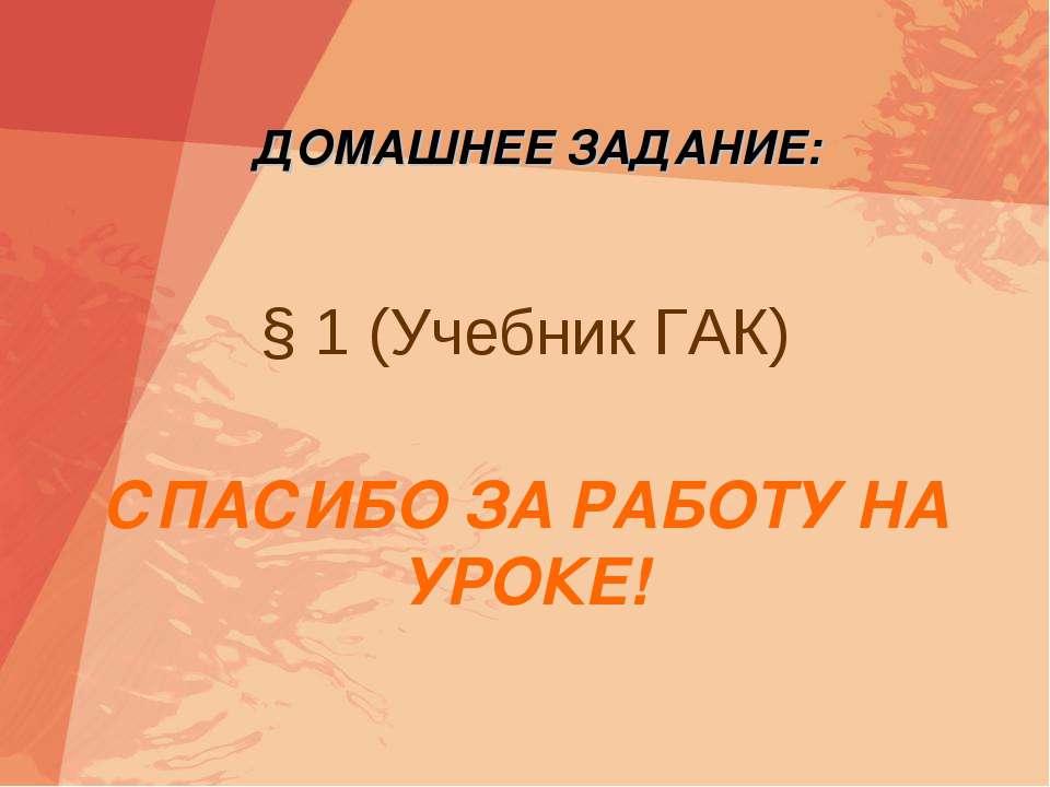 § 1 (Учебник ГАК) ДОМАШНЕЕ ЗАДАНИЕ: СПАСИБО ЗА РАБОТУ НА УРОКЕ!