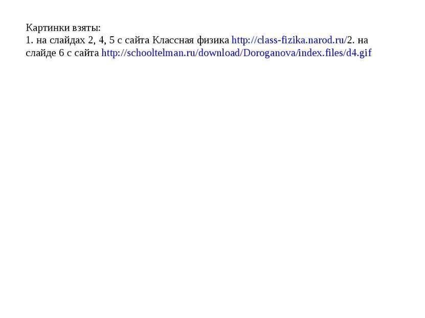 Картинки взяты: 1. на слайдах 2, 4, 5 с сайта Классная физика http://class-fi...