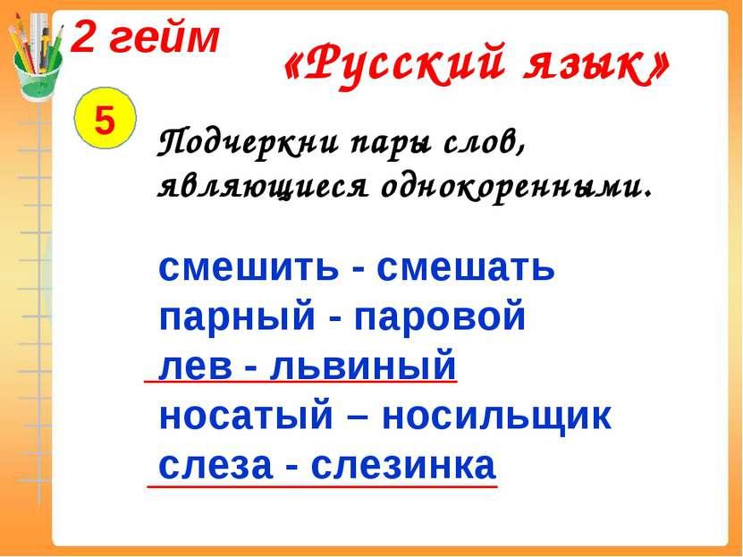 2 гейм «Русский язык» 5 Подчеркни пары слов, являющиеся однокоренными. смешит...