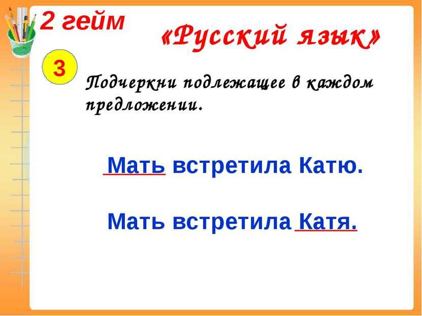 2 гейм «Русский язык» 3 Подчеркни подлежащее в каждом предложении. Мать встре...