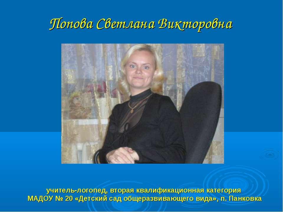 Попова Светлана Викторовна учитель-логопед, вторая квалификационная категория...