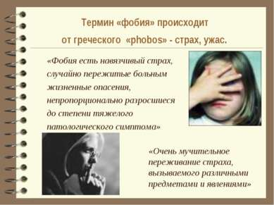 Термин «фобия» происходит от греческого «phobos» - страх, ужас. «Фобия есть н...