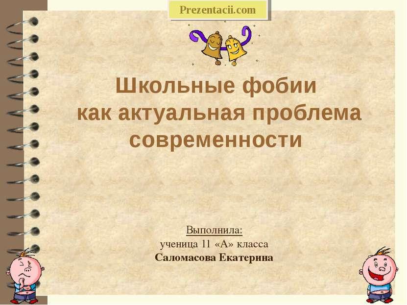 Школьные фобии как актуальная проблема современности Выполнила: ученица 11 «А...