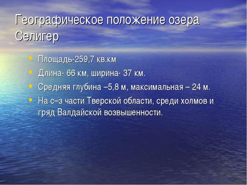 Географическое положение озера Селигер Площадь-259,7 кв.км Длина- 66 км, шири...
