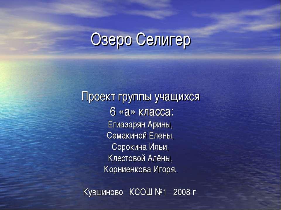 Озеро Селигер Проект группы учащихся 6 «а» класса: Егиазарян Арины, Семакиной...