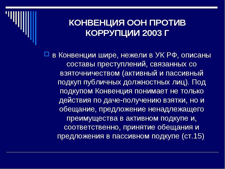 КОНВЕНЦИЯ ООН ПРОТИВ КОРРУПЦИИ 2003 Г в Конвенции шире, нежели в УК РФ, описа...