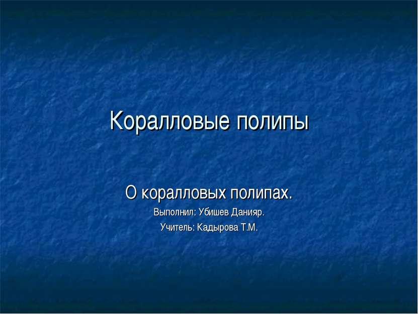 Коралловые полипы О коралловых полипах. Выполнил: Убишев Данияр. Учитель: Кад...