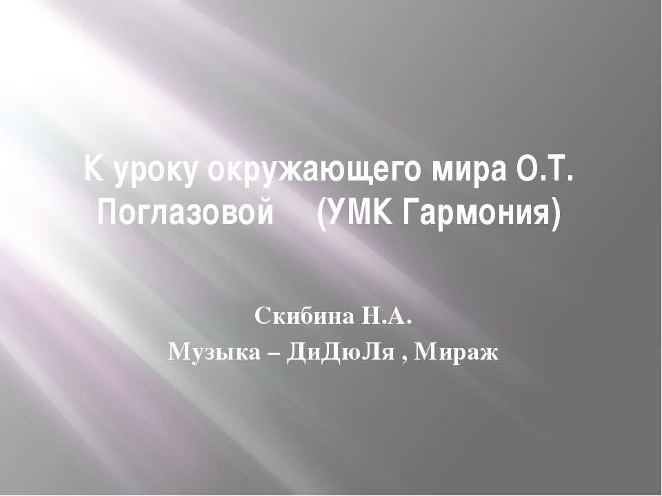 К уроку окружающего мира О.Т. Поглазовой (УМК Гармония) Скибина Н.А. Музыка –...