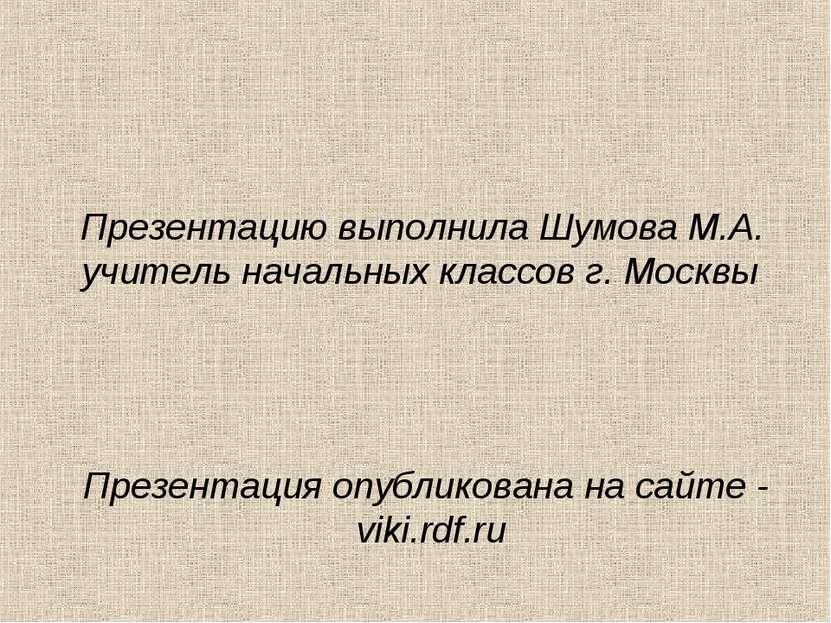 Презентацию выполнила Шумова М.А. учитель начальных классов г. Москвы Презент...