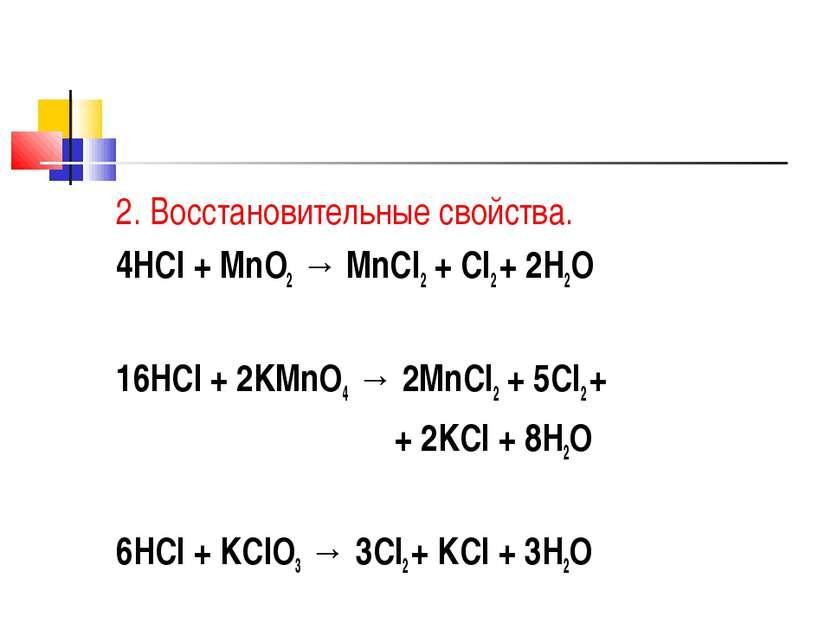 2. Восстановительные свойства. 4HCl + MnO2 → MnCl2 + Cl2 + 2H2O 16HCl + 2KMnO...