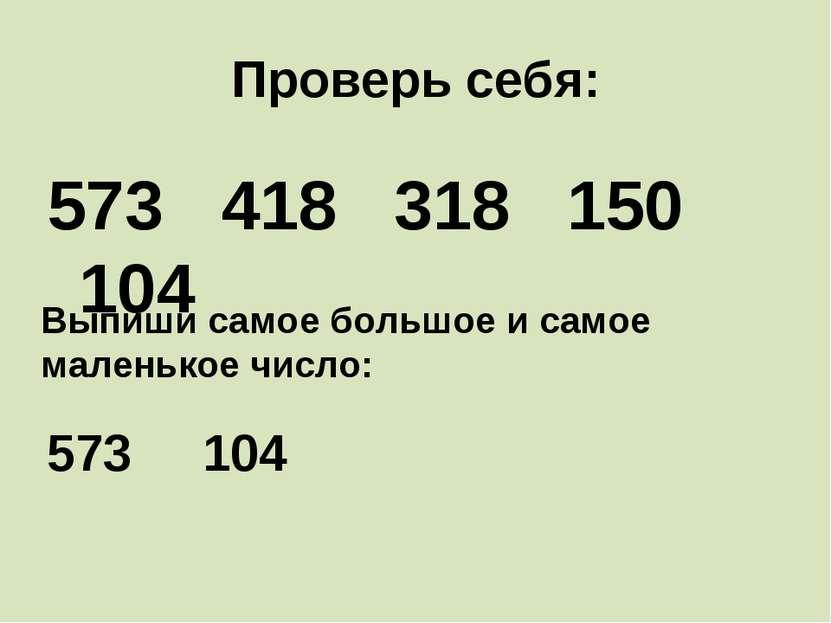 Проверь себя: 573 418 318 150 104 Выпиши самое большое и самое маленькое числ...