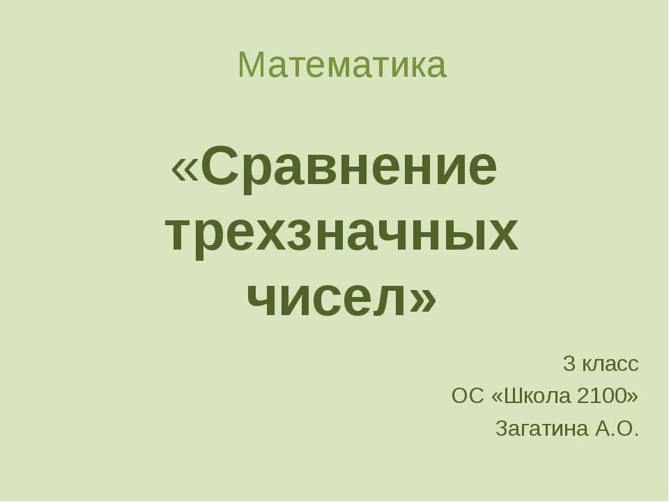 Математика «Сравнение трехзначных чисел» 3 класс ОС «Школа 2100» Загатина А.О.