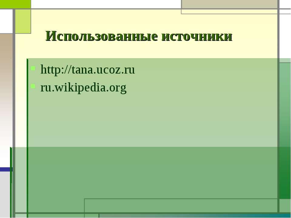 http://tana.ucoz.ru ru.wikipedia.org Использованные источники