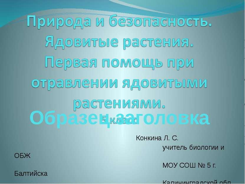 Конкина Л. С. учитель биологии и ОБЖ МОУ СОШ № 5 г. Балтийска Калининградской...