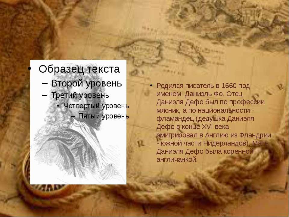 Родился писатель в 1660 под именем Даниэль Фо. Отец Даниэля Дефо был по профе...