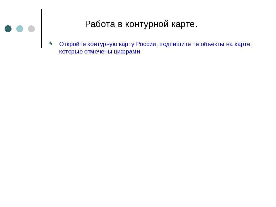 Работа в контурной карте. Откройте контурную карту России, подпишите те объек...