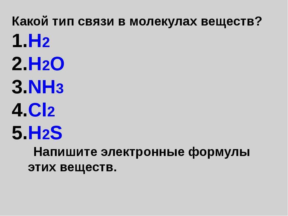Какой тип связи в молекулах веществ? H2 H2O NH3 Cl2 H2S Напишите электронные ...