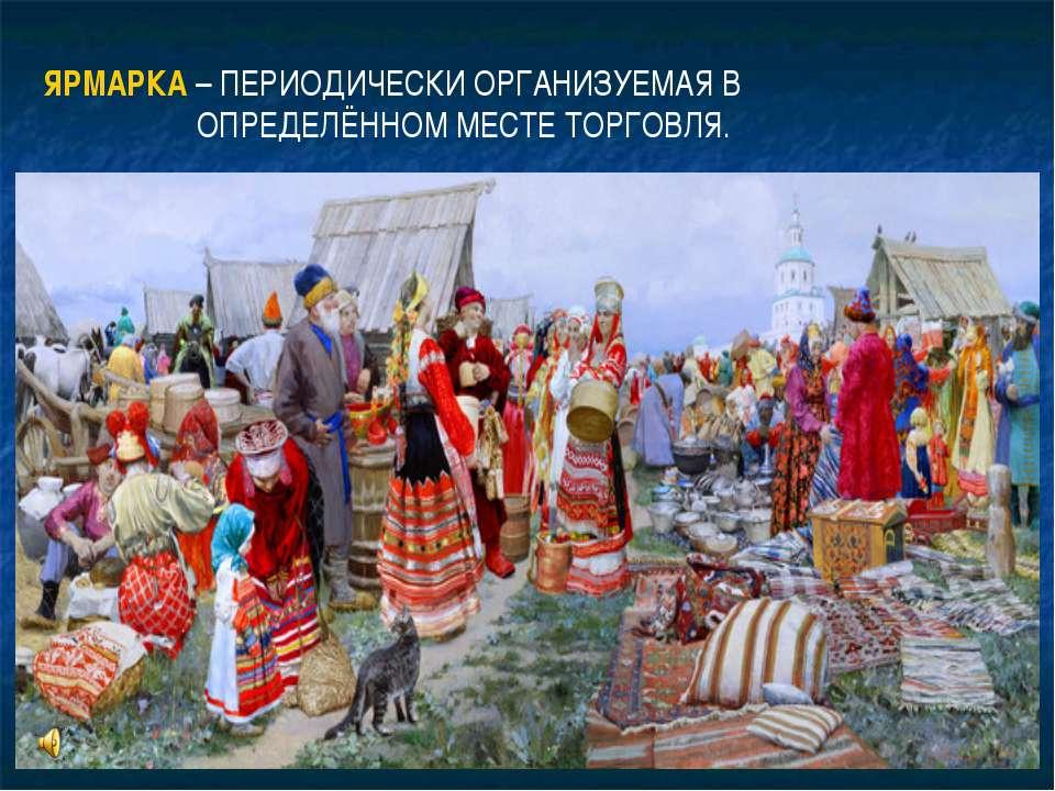ЯРМАРКА – ПЕРИОДИЧЕСКИ ОРГАНИЗУЕМАЯ В ОПРЕДЕЛЁННОМ МЕСТЕ ТОРГОВЛЯ.