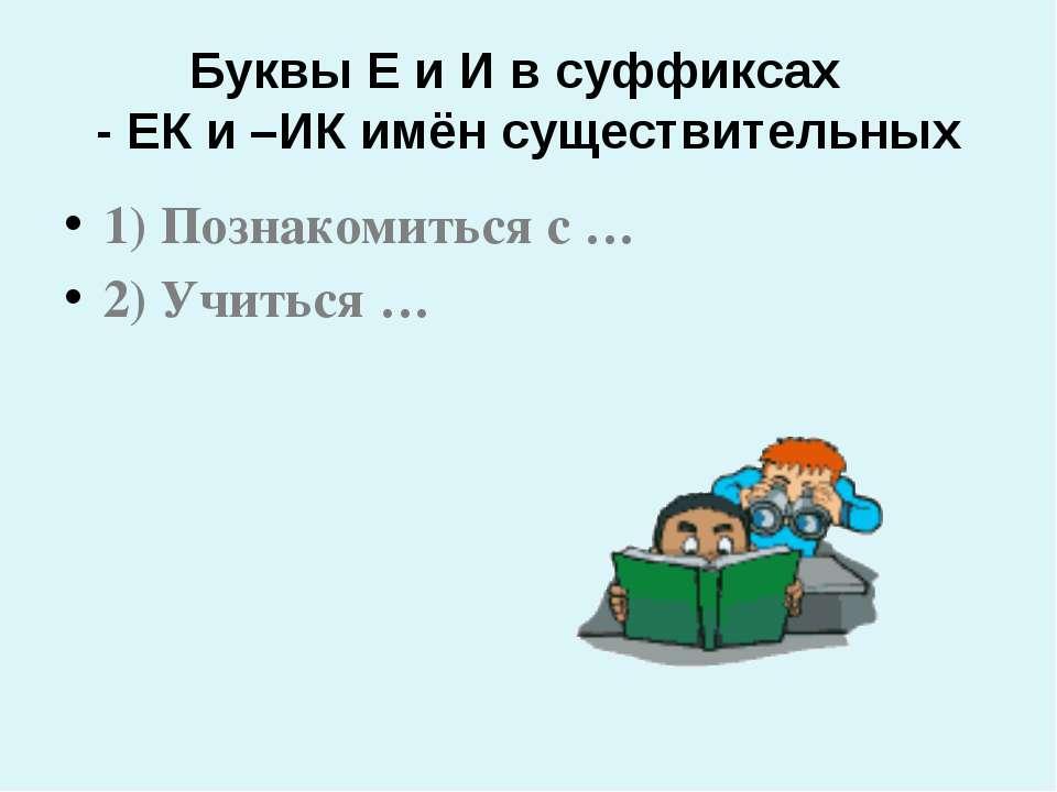 Буквы Е и И в суффиксах - ЕК и –ИК имён существительных 1) Познакомиться с … ...
