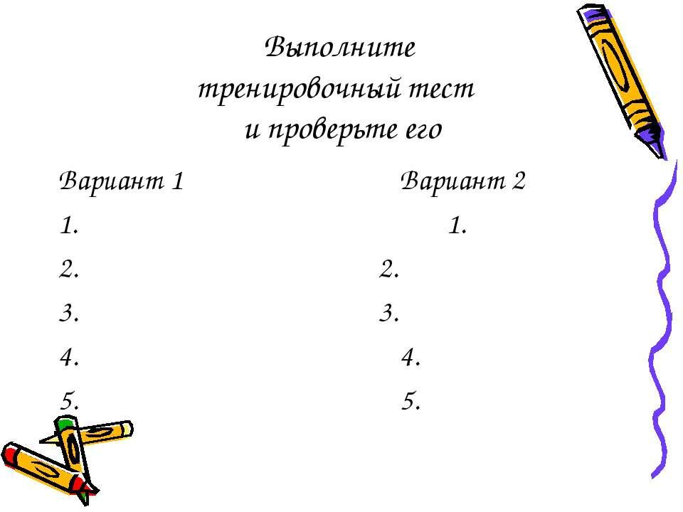 Выполните тренировочный тест и проверьте его Вариант 1 Вариант 2 1. 1. 2. 2. ...