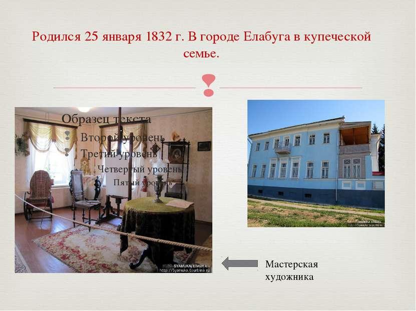 Родился 25 января 1832 г. В городе Елабуга в купеческой семье. Мастерская худ...