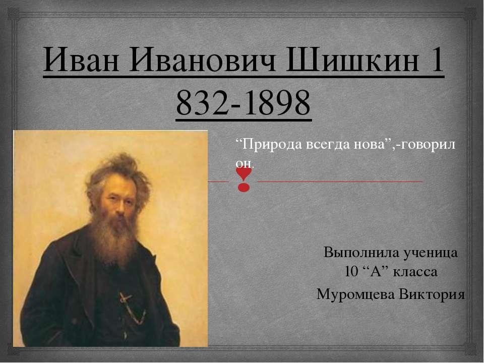 "ИванИвановичШишкин1832-1898 Выполнила ученица 10 ""А"" класса Муромцева Викт..."