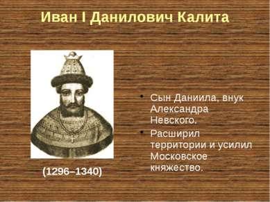 Иван I Данилович Калита Сын Даниила, внук Александра Невского. Расширил терри...