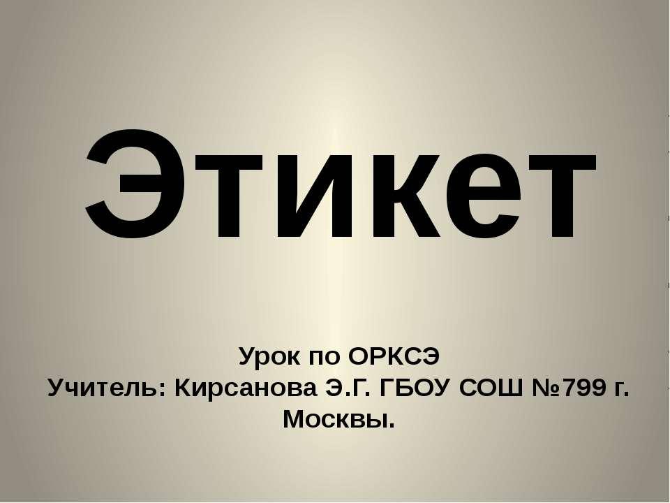 Урок по ОРКСЭ Учитель: Кирсанова Э.Г. ГБОУ СОШ №799 г. Москвы. Этикет