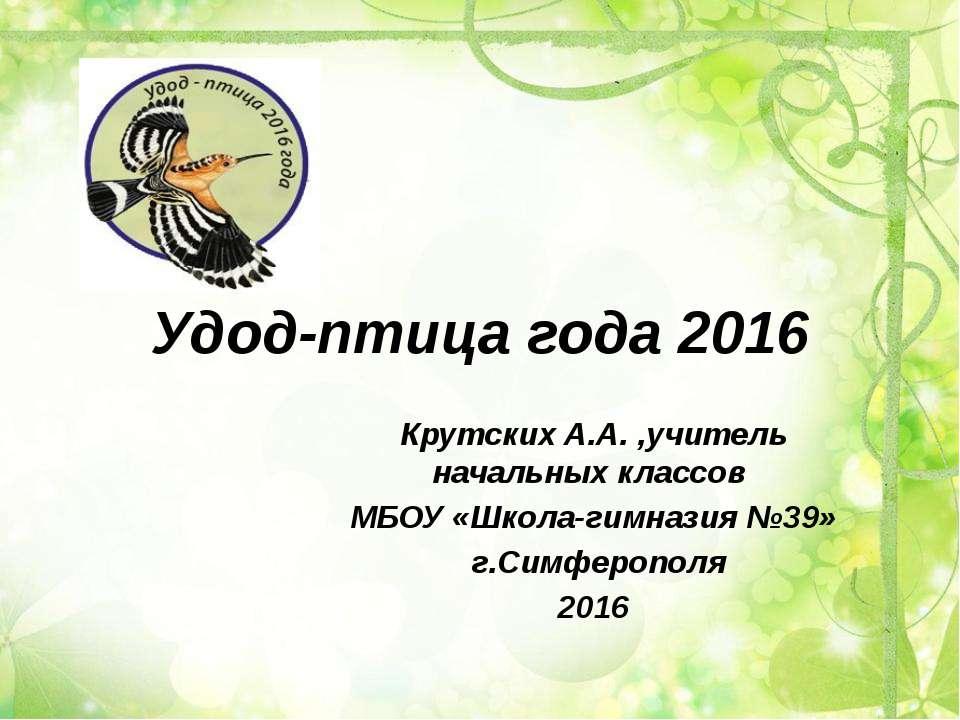 Удод-птица года 2016 Крутских А.А. ,учитель начальных классов МБОУ «Школа-гим...