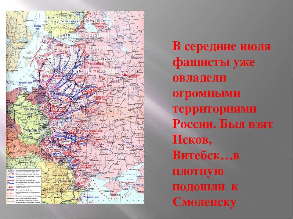 В середине июля фашисты уже овладели огромными территориями России. Был взят ...
