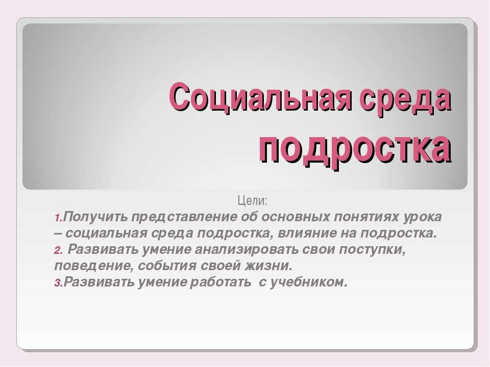Социальная среда подростка Цели: Получить представление об основных понятиях ...