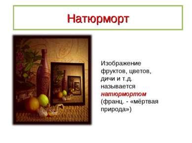 Натюрморт Изображение фруктов, цветов, дичи и т.д. называется натюрмортом (фр...