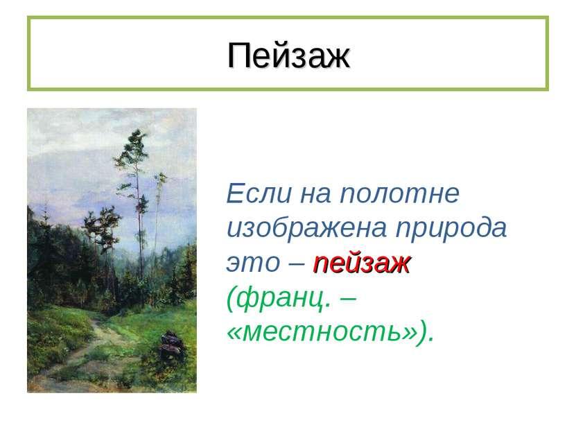 Пейзаж Если на полотне изображена природа это – пейзаж (франц. – «местность»).