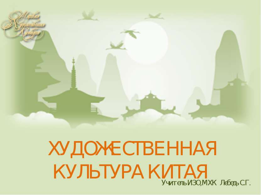 ХУДОЖЕСТВЕННАЯ КУЛЬТУРА КИТАЯ Учитель ИЗО,МХК Лебедь С.Г.