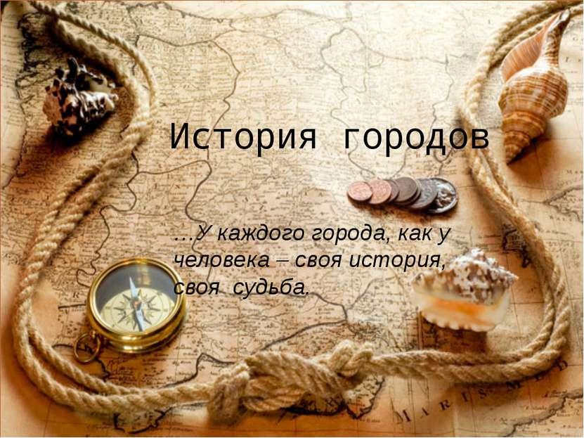 История городов …У каждого города, как у человека – своя история, своя судьба.