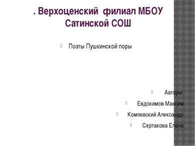 . Верхоценский филиал МБОУ Сатинской СОШ Поэты Пушкинской поры Авторы: Евдоки...