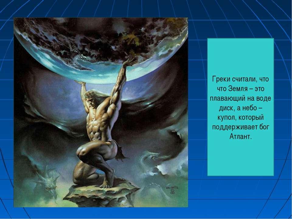 Греки считали, что что Земля – это плавающий на воде диск, а небо – купол, ко...