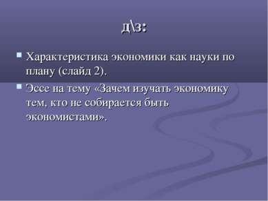 д\з: Характеристика экономики как науки по плану (слайд 2). Эссе на тему «Зач...